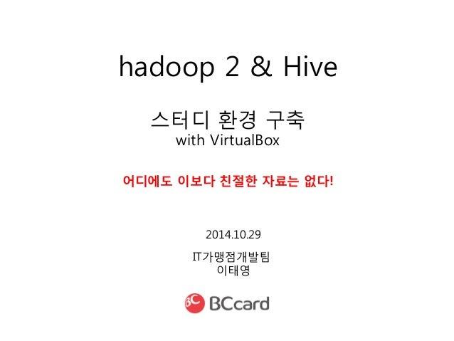hadoop 2 & Hive  스터디 환경 구축  with VirtualBox  어디에도 이보다 친절한 자료는 없다!  IT가맹점개발팀  이태영  2014.10.29