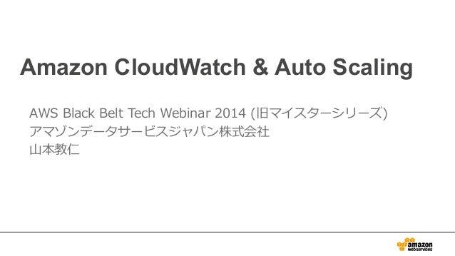 Amazon CloudWatch & Auto Scaling  AWS Black Belt Tech Webinar 2014 (旧マイスターシリーズ)  アマゾンデータサービスジャパン株式会社  ⼭山本教仁