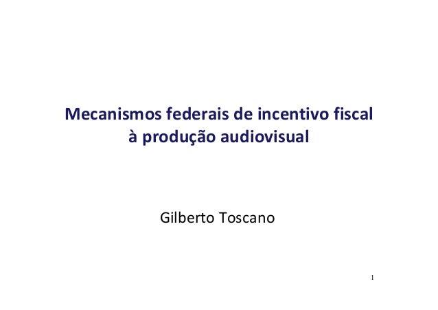Mecanismos federais de incentivo fiscal  à produção audiovisual  Gilberto Toscano  1