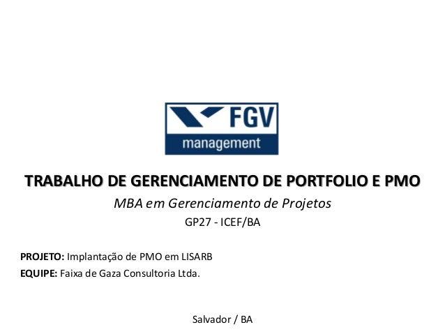 TRABALHO DE GERENCIAMENTO DE PORTFOLIO E PMO  MBA em Gerenciamento de Projetos  GP27 - ICEF/BA  PROJETO: Implantação de PM...