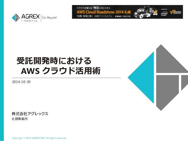 Copyright © 2014 AGREX INC. All rights reserved.  受託開発時における  AWS クラウド活用術  2014-10-30  札幌事業所