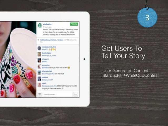 3  Get Users To  Tell Your Story  User Generated Content:  Starbucks' #WhiteCupContest