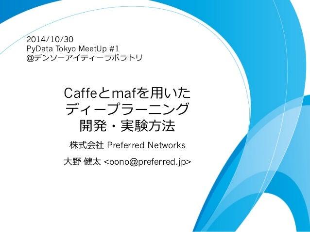 2014/10/30  PyData Tokyo MeetUp #1  @デンソーアイティーラボラトリ  Caffeとmafを⽤用いた  ディープラーニング  開発・実験⽅方法  株式会社 Preferred Networks  ⼤大野 健太 ...