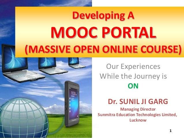 Dr. SUNIL JI GARG  Managing Director  Sunmitra Education Technologies Limited,  Lucknow  1  Developing A  MOOC PORTAL  (MA...