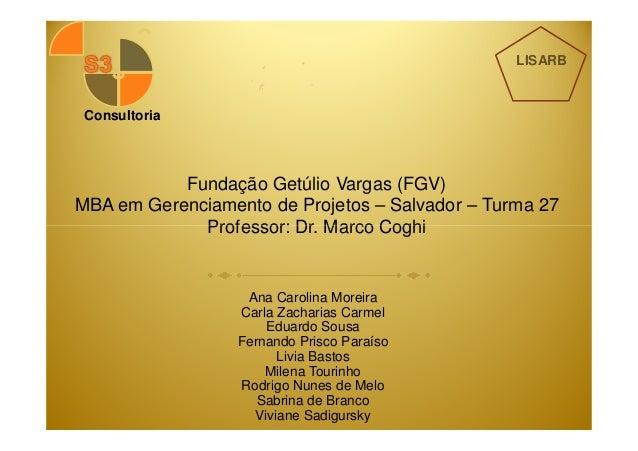 Fundação Getúlio Vargas (FGV)  MBA em Gerenciamento de Projetos – Salvador – Turma 27  Professor: Dr. Marco Coghi  Consult...