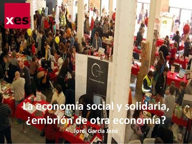 La economía social y solidaria,  ¿embrión de otra economía?  Jordi Garcia Jané