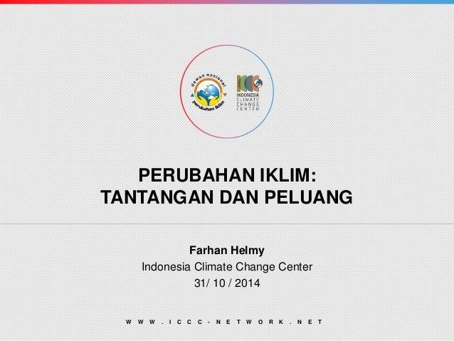 PERUBAHAN IKLIM: TANTANGAN DAN PELUANG  Farhan Helmy  Indonesia Climate Change Center  31/ 10 / 2014  WWW.ICCC-NETWORK.NET