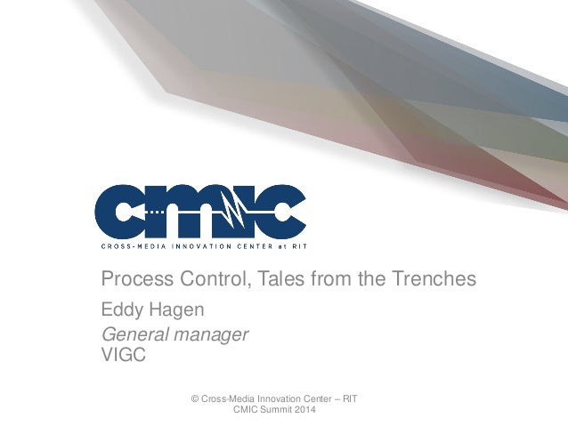 © Cross-Media Innovation Center – RIT CMIC Summit 2014 Process Control, Tales from the Trenches Eddy Hagen General manager...