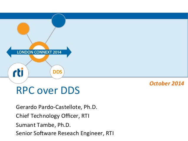 DDS  RPC  over  DDS  Gerardo  Pardo-‐Castellote,  Ph.D.  Chief  Technology  Officer,  RTI  Sumant  Tambe,  Ph.D.  Senior ...