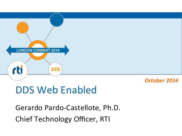 DDS  DDS  Web  Enabled  Gerardo  Pardo-­‐Castellote,  Ph.D.  Chief  Technology  Officer,  RTI  October  2014