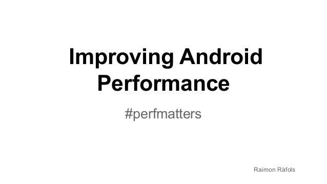 Improving Android Performance #perfmatters Raimon Ràfols
