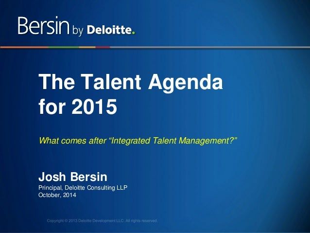"1  The Talent Agenda for 2015 What comes after ""Integrated Talent Management?""  Josh Bersin Principal, Deloitte Consulting..."