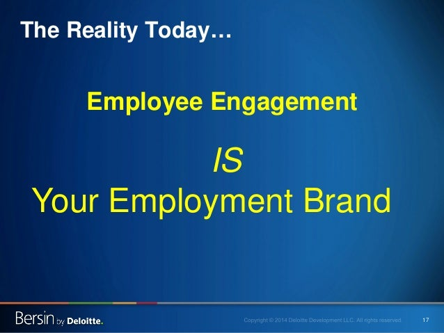 17  The Reality Today…  Employee Engagement  IS  Your Employment Brand