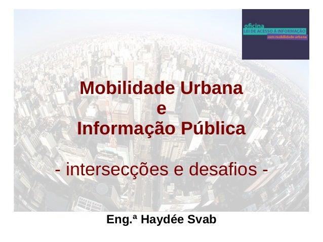 Mobilidade Urbana  e  Informação Pública  - intersecções e desafios -  Eng.ª Haydée Svab