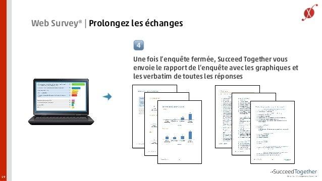 19  Web Survey®   Prolongez les échanges  ?  ?  Une fois l'enquête fermée, Succeed Together vous  envoie le rapport de l'e...