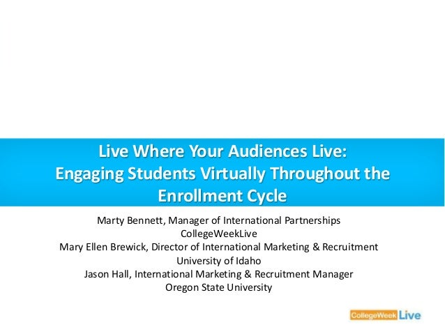 Live Where Your Audiences Live:  Engaging Students Virtually Throughout the  Enrollment Cycle  Marty Bennett, Manager of I...