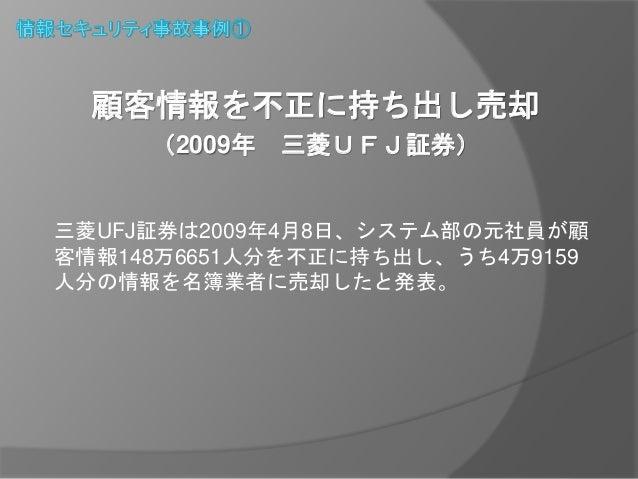 顧客情報を不正に持ち出し売却  (2009年三菱UFJ証券)  三菱UFJ証券は2009年4月8日、システム部の元社員が顧  客情報148万6651人分を不正に持ち出し、うち4万9159  人分の情報を名簿業者に売却したと発表。