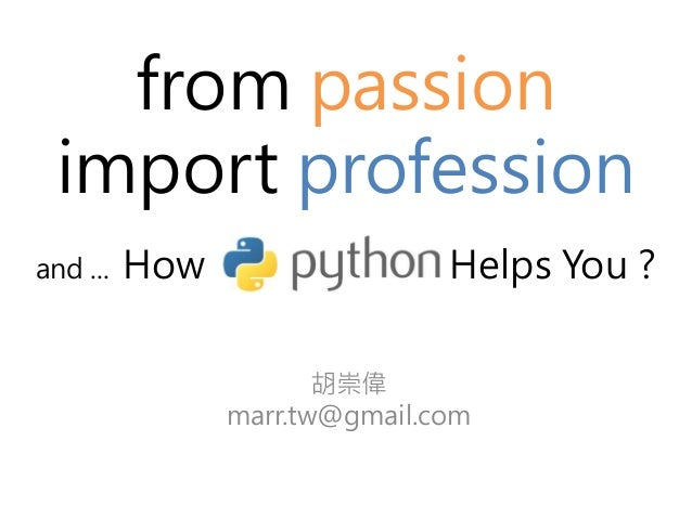 from passion  import profession  and ... How Python Helps You ?  胡崇偉  marr.tw@gmail.com