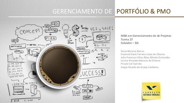 GERENCIAMENTO DE PORTFÓLIO & PMO  MBA em Gerenciamento de de Projetos  Turma 27  Salvador –BA  Deise Moreira Barros  Emano...
