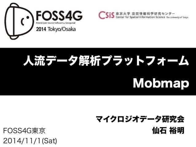 2014  人流データ解析プラットフォーム  FOSS4G東京  2014/11/1(Sat)  Mobmap  マイクロジオデータ研究会  仙石 裕明