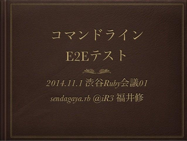コマンドライン  E2Eテスト  2014.11.1 渋谷Ruby会議01  sendagaya.rb @iR3 福井修