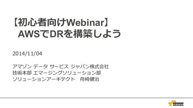【初⼼心者向けWebinar】  AWSでDRを構築しよう  2014/11/04    アマゾン データ サービス ジャパン株式会社  技術本部 エマージングソリューション部  ソリューションアーキテクト ⾈舟崎健治