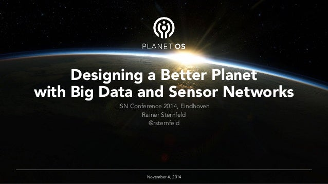 Designing a Better Planet  with Big Data and Sensor Networks  ISN Conference 2014, Eindhoven  Rainer Sternfeld  @rsternfel...