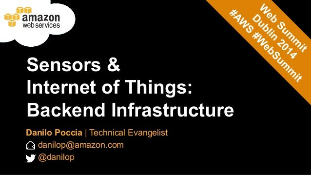 Sensors &  Internet of Things:  Backend Infrastructure  Danilo Poccia | Technical Evangelist  danilop@amazon.com  @danilop
