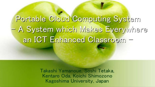 Portable Cloud Computing System  – A System which Makes Everywhere  an ICT Enhanced Classroom –  Takashi Yamanoue, Soshi T...