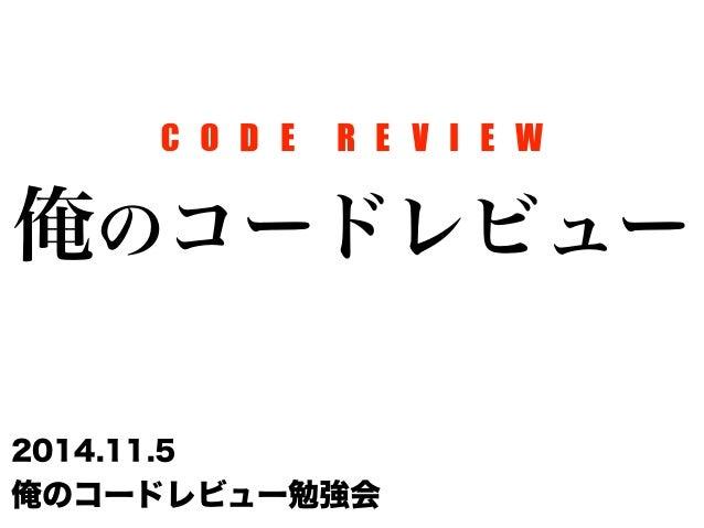 C O D E R E V I E W  俺のコードレビュー  2014.11.5  俺のコードレビュー勉強会