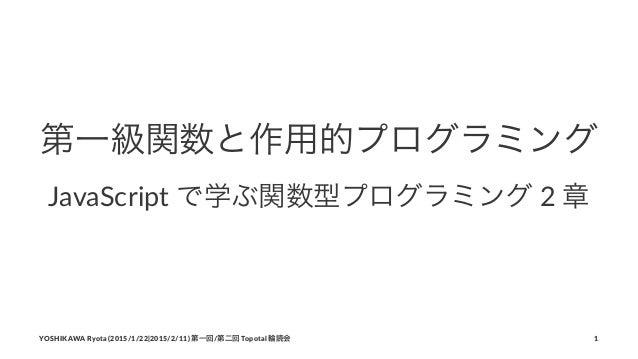 第一級関数と作用的プログラミング JavaScript*で学ぶ関数型プログラミング*2*章 YOSHIKAWA)Ryota)(2015/1/22|2015/2/11))第一回/第二回)Topotal)輪読会 1