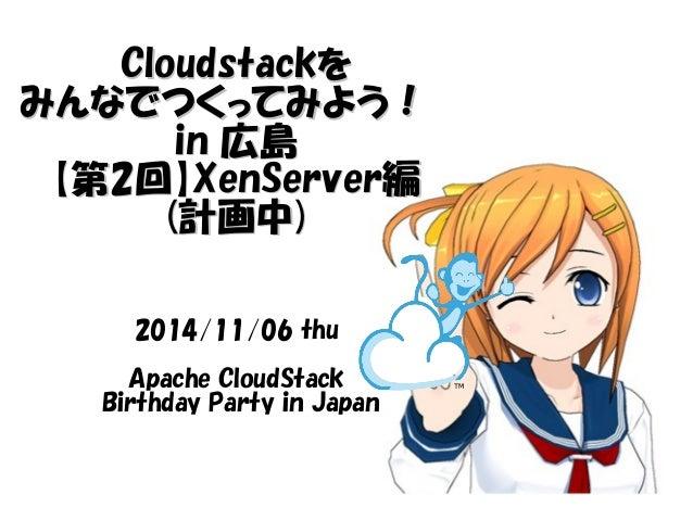 CClloouuddssttaacckkを みんなでつくってみよう!!  iinn 広島 【第22回】XXeennSSeerrvveerr編 (計画中))  2014/11/06 thu  Apache CloudStack  Birthday...