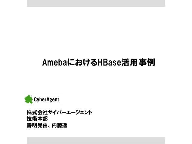 AmebaにおけるHBase活用事例  株式会社サイバーエージェント  技術本部 善明晃由、内藤遥