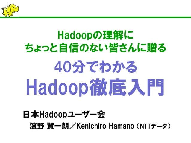 Hadoopの理解に ちょっと自信のない皆さんに贈る 40分でわかる Hadoop徹底入門  日本Hadoopユーザー会  濱野 賢一朗/Kenichiro Hamano (NTTデータ)