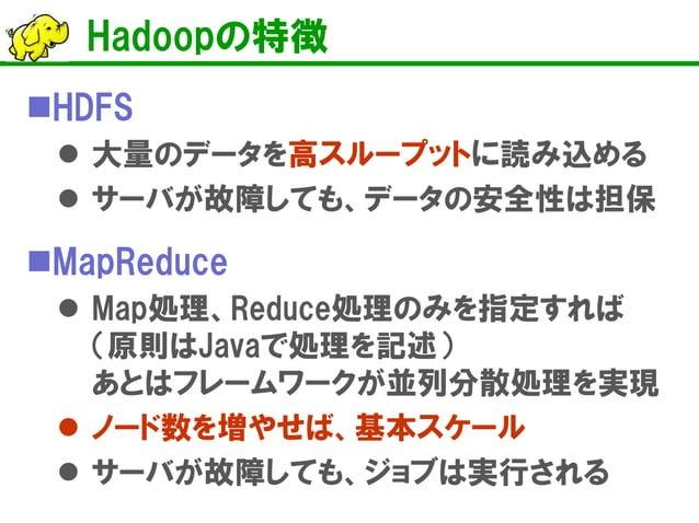 Hadoopの特徴    HDFS    大量のデータを高スループットに読み込める    サーバが故障しても、データの安全性は担保  MapReduce  Map処理、Reduce処理のみを指定すれば (原則はJavaで処理を記述) ...