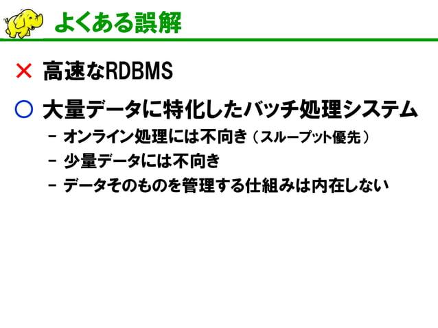 よくある誤解  × 高速なRDBMS  ○ 大量データに特化したバッチ処理システム  - オンライン処理には不向き (スループット優先)  - 少量データには不向き  - データそのものを管理する仕組みは内在しない