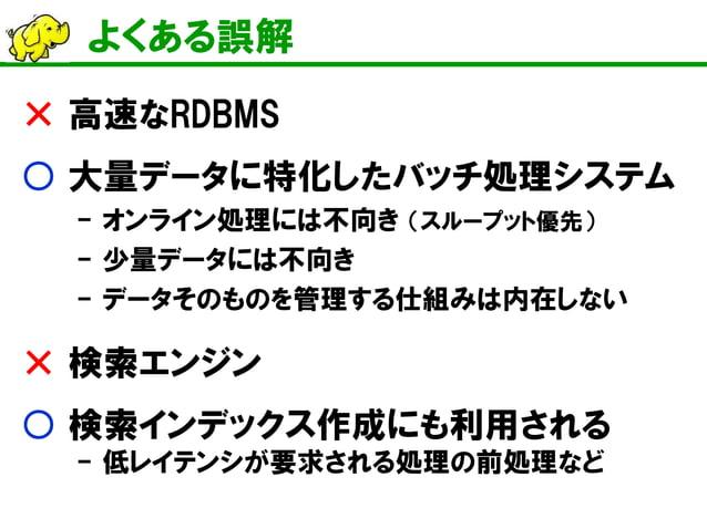 よくある誤解  × 高速なRDBMS  ○ 大量データに特化したバッチ処理システム  - オンライン処理には不向き (スループット優先)  - 少量データには不向き  - データそのものを管理する仕組みは内在しない  × 検索エンジン  ○ 検...