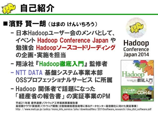 自己紹介    濱野 賢一朗 (はまの けんいちろう)  –  日本Hadoopユーザー会のメンバとして、 イベント Hadoop Conference Japan や 勉強会 Hadoopソースコードリーディング の企画・実施を担当  – ...