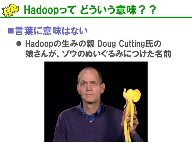 Hadoopって どういう意味??    言葉に意味はない    Hadoopの生みの親 Doug Cutting氏の 娘さんが、ゾウのぬいぐるみにつけた名前