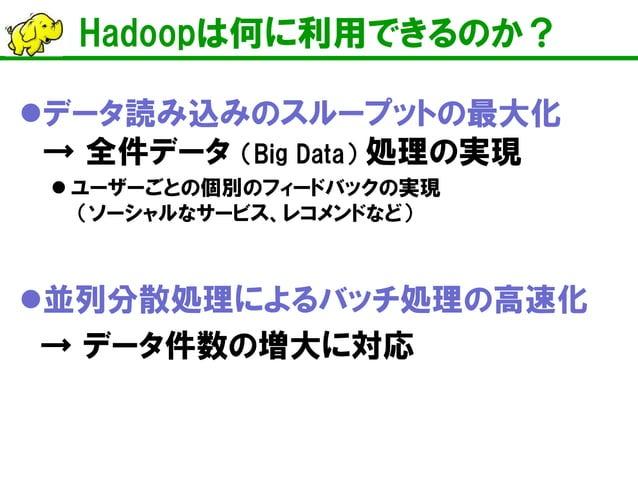 Hadoopは何に利用できるのか?    データ読み込みのスループットの最大化 → 全件データ (Big Data) 処理の実現    ユーザーごとの個別のフィードバックの実現 (ソーシャルなサービス、レコメンドなど)    並列分散処理...
