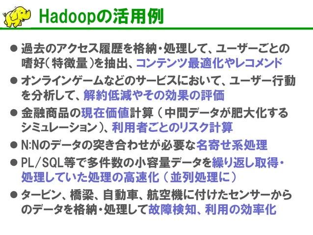 Hadoopの活用例    過去のアクセス履歴を格納・処理して、ユーザーごとの 嗜好(特徴量)を抽出、コンテンツ最適化やレコメンド    オンラインゲームなどのサービスにおいて、ユーザー行動 を分析して、解約低減やその効果の評価    金...