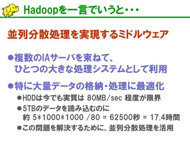 Hadoopを一言でいうと・・・  並列分散処理を実現するミドルウェア    複数のIAサーバを束ねて、 ひとつの大きな処理システムとして利用    特に大量データの格納・処理に最適化    HDDは今でも実質は 80MB/sec 程度が...