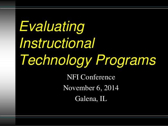 Evaluating  Instructional  Technology Programs  NFI Conference  November 6, 2014  Galena, IL