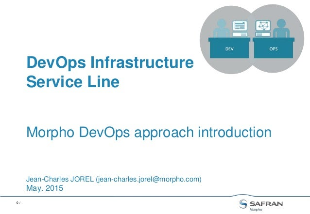 0 / Morpho DevOps approach introduction Jean-Charles JOREL (jean-charles.jorel@morpho.com) May. 2015 DevOps Infrastructure...