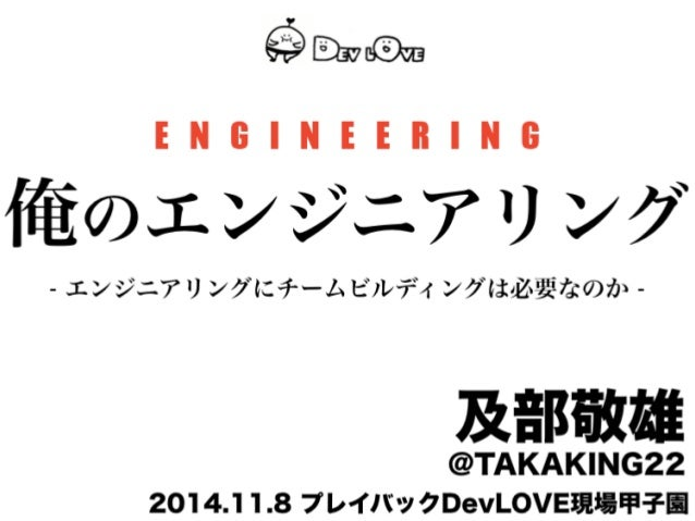 E N G I N E E R I N G  俺のエンジニアリング  - エンジニアリングにチームビルディングは必要なのか -  及部敬雄 @TAKAKING22  2014.11.8 プレイバックDevLOVE現場甲子園