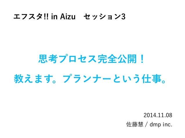 思考プロセス完全公開!  教えます。プランナーという仕事。  2014.11.08  佐藤慧 / dmp inc.  エフスタ!! in Aizu セッション3
