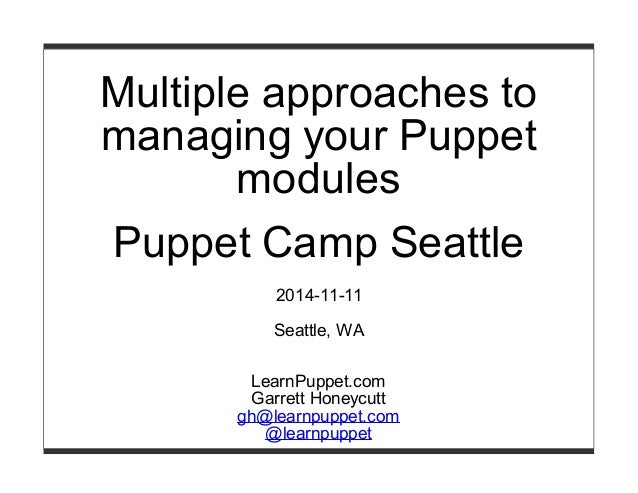 Multiple approaches to  managing your Puppet  modules  Puppet Camp Seattle  2014-11-11  Seattle, WA  LearnPuppet.com  Garr...