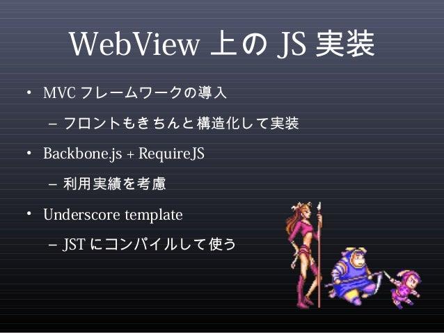 WebView上のJS実装  • MVCフレームワークの導入  – フロントもきちんと構造化して実装  • Backbone.js + RequireJS  – 利用実績を考慮  • Underscore template  – JSTにコンパ...