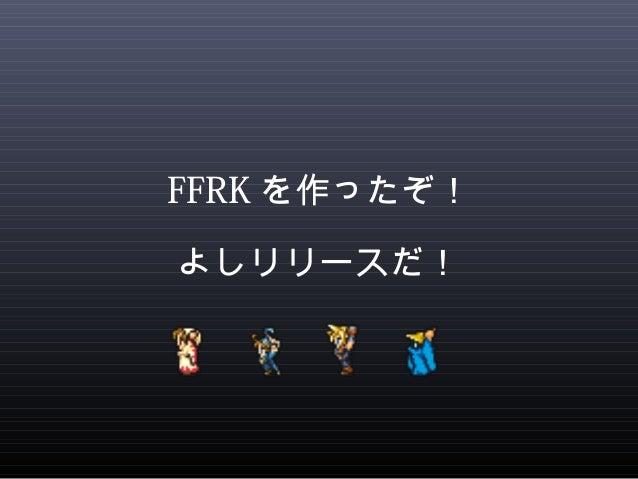 FFRKを作ったぞ!  よしリリースだ!