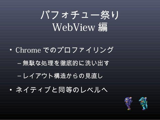 パフォチュー祭り  WebView編  • Chromeでのプロファイリング  –無駄な処理を徹底的に洗い出す  –レイアウト構造からの見直し  • ネイティブと同等のレベルへ